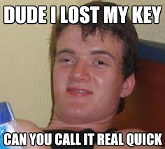 dude I lost my key can you call it real quick - 10 Guy - quickmeme via Relatably.com