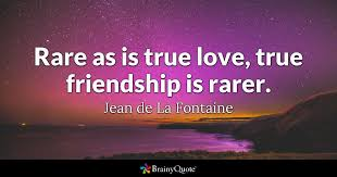 Quotes About Friendship And Love Amazing Rare As Is True Love True Friendship Is Rarer Jean De La