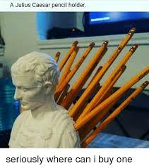 Julius Caesar Pencil Holder Simple A Julius Caesar Pencil Holder Seriously Where Can I Buy One Meme