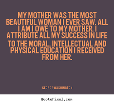 My Beautiful Mother Quotes Best of George Washington Picture Quotes My Mother Was The Most Beautiful
