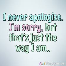 Apologize Quotes Awesome I Never Apologize I'm Sorry But That's Just The Way I Am