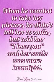 Most Beautiful Quotes For Her Best of When He Wanted To Take Her Picture He Didn't Tell Her To Smile But