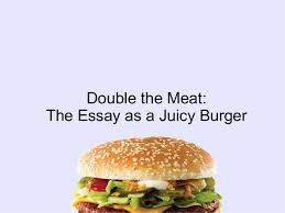 the essay as a juicy burger