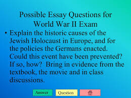 question answer possible essay questions for world war ii exam  2 question answer possible essay questions for world war ii exam explain the historic causes of the jewish holocaust in europe and for the policies the