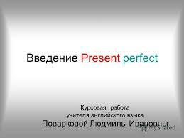 Презентация на тему Введение present perfect Курсовая работа  1 Введение present perfect Курсовая работа учителя английского языка Поварковой Людмилы Ивановны