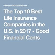 the top 10 best life insurance companies in the u s in 2017 good financial cents