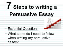 essential question what steps do i need to follow when writing my  essential question what steps do i need to follow when writing my persuasive essay