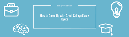 how to come up great college essay topics us general information about college essay prompts