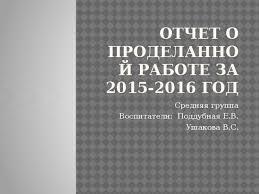 Отчет воспитателя о проделанной работе за год дошкольное  Отчет о проделанной работе за 2015 2016 год Средняя группа Воспитатели Поддубная Е