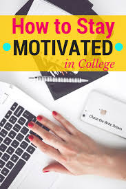 how to stay motivated in college 6 tips how to stay motivated in college especially through 4 years of it