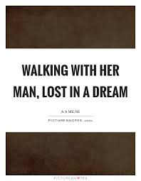 Lost Dream Quotes Best Of Walking With Her Man Lost In A Dream Picture Quotes