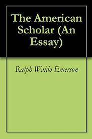 ralph emerson american scholar essay research paper academic service  ralph emerson american scholar essay get to know ralph waldo emerson leading to the later essays