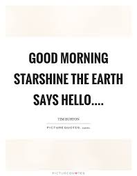 Good Morning Starshine The Earth Says Hello Quote Best of Good Morning Starshine The Earth Says Hello Picture Quotes