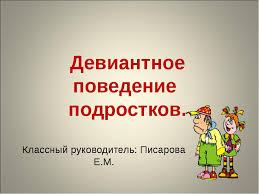 Презентация по теме Девиантное поведение подростков  слайда 1 Девиантное поведение подростков Классный руководитель Писарова Е М