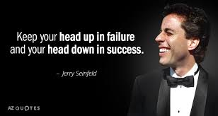 Seinfeld Quotes Extraordinary Jerry Seinfeld Quote Keep Your Head Up In Failure And Your Head Down