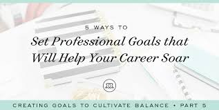 what are your professional goals 5 ways to set professional goals that will help your career soar