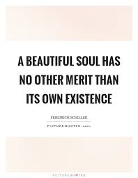 Beautiful Soul Quotes Delectable A Beautiful Soul Has No Other Merit Than Its Own Existence Picture