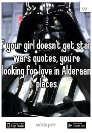 Star Wars Love Quotes Extraordinary If Your Girl Doesn't Get Star Wars Quotes You're Looking For Love
