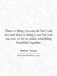 Something Beautiful Quotes Best of There Is Thing You Can Do But I Can Not And There Is Thing I Can