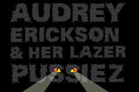 Audrey Erickson & Her Lazer Pussiez |