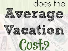 How To Budget For A Trip What Does The Average Vacation Cost