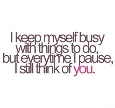 Thinking Of You Quotes For Her Inspiration I Keep Myself Busy With Things To Do But Everytime I Pause I Still