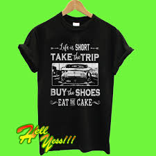 Life Is Too Short Take Trip Buy The Shoes Eat The Cake T Shirt
