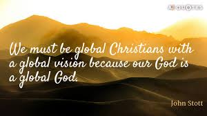 Christian Vision Quotes Best Of John Stott Quote We Must Be Global Christians With A Global Vision
