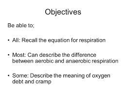 14 objectives be able to all recall the equation for respiration most can describe the difference between aerobic and anaerobic respiration some