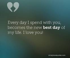 I Love Love Quotes New Every Day I Spend With You Becomes The New Best Day Of My Life I