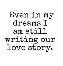 Love Story Quotes Cool Love Quote Even In My Dreams I Am Still Writing Our Love Story