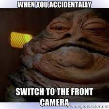 When you accidentally Switch to the front camera - Jabba The Hutt ... via Relatably.com