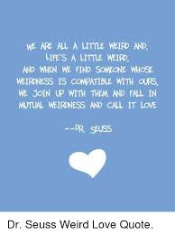 Dr Seuss Love Quote Adorable WE ARE AL A LITTLE WEIR AND LIFE'S A LITTLE WEIRD AND WHEN WE FIND