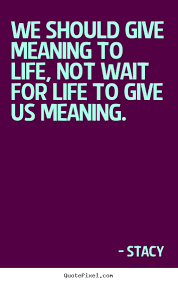 Quote About Life We Should Give Meaning To Life Not Wait For Life Simple What Is The Meaning Of Life Quotes
