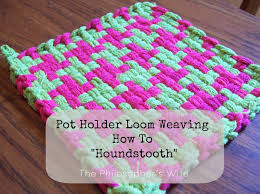 Potholder Loom Patterns Mesmerizing The Philosopher's Wife Pot Holder Loom Weaving How To Houndstooth