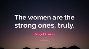 "Quotes For Strong Women Gorgeous George RR Martin Quote ""The Women Are The Strong Ones Truly"