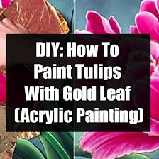 diy how to paint tulips with gold leaf
