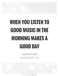 Good Morning Music Quotes Best Of When You Listen To Good Music In The Morning Makes A Good Day