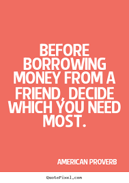 Borrowing Money From A Friend Can End A Friendship Be Careful Classy Money And Friends Quotes