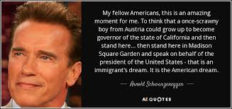 Immigrant Quotes About The American Dream Best of Arnold Schwarzenegger Quote My Fellow Americans This Is An Amazing