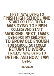 Quotes About Dying Beauteous Life Quote First I Was Dying To Finish Highschool And Start