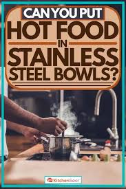 can you put hot food in stainless steel