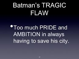 tragic hero ppt 17 batman s tragic flaw too much pride and ambition in always having to save his city