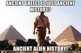 Ancient greece is just ancient History? ancient alien history ... via Relatably.com