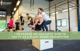 can vegans do crossfit how to thrive as a plant based crosser