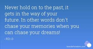 Hold Onto Your Dreams Quotes Best of Never Hold On To The Past It Gets In The Way Of Your Future In Other