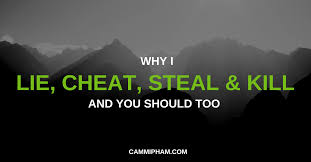 Why I Lie Cheat Steal And Kill And You Should Too