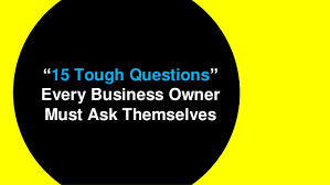 Questions To Ask Business Owners 15 Tough Questions Every Business Owner Must Ask Themselves