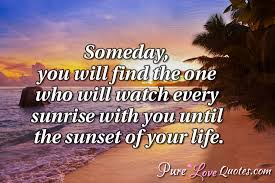 Quotes About Sunrise Gorgeous Someday You Will Find The One Who Will Watch Every Sunrise With You