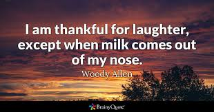 I Am Thankful Quotes Delectable I Am Thankful For Laughter Except When Milk Comes Out Of My Nose